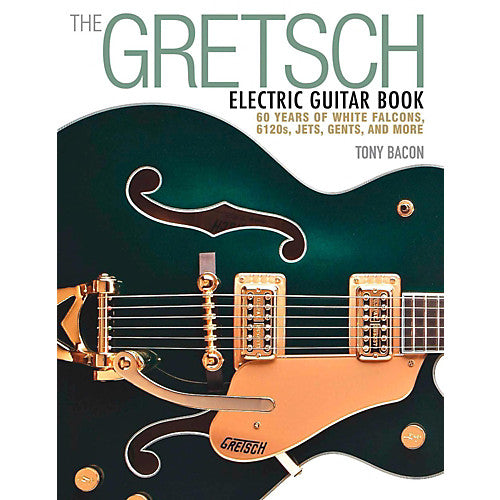 The Gretsch Electric Guitar Book - 60 years of White Falcons, 6120s, Jets, Gents and More - GretschGear