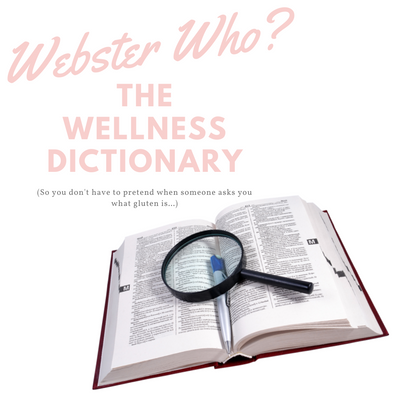 The Wellness Dictionary (bc what actually is gluten anyway?!)