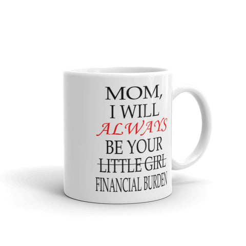 Mom, I will always be your little girl, financial burden coffee mug