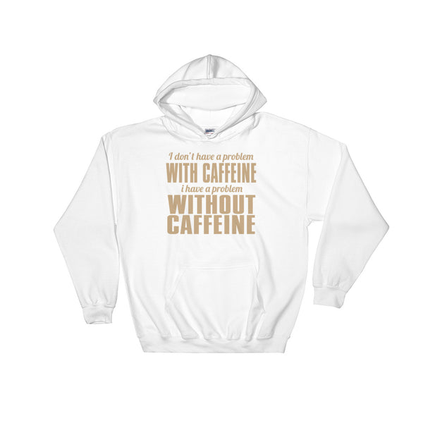 I don't have a problem with caffeine hooded sweatshirt