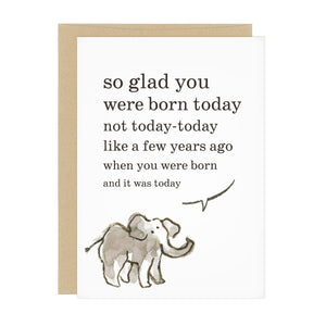 "This birthday card features an elephant saying, ""so glad you were born today not today-today like a few years ago when you were born and it was today"""