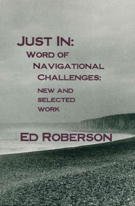 Roberson, Ed: Just In: Word of Navigational Challenges: New & Selected Work