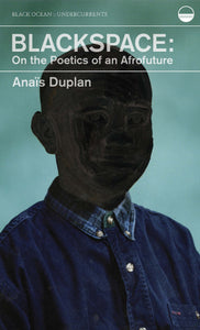 Duplan, Anaïs: Blackspace: On the Poetics of an Afrofuture