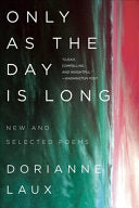 Laux, Dorianne: Only as the Day Is Long: New and Selected Poems