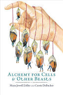 Zeller, Maya Jewell & DeBacker, Carrie: Alchemy for Cells & Other Beasts
