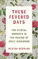 Ackmann, Martha: These Fevered Days: Ten Pivotal Moments in the Making of Emily Dickinson