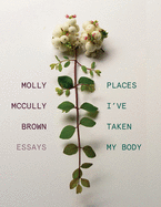 [09/07/2021] Places I've Taken My Body: Essays by Molly McCully Brown