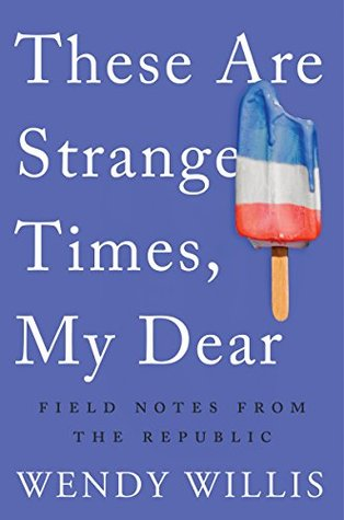Willis, Wendy: These Are Strange Times, My Dear: Field Notes from the Republic
