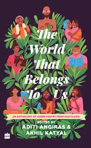 [09/22/2020] The World That Belongs to Us: An Anthology of Queer Poetry from South Asia edited by Aditi Angiras and Akhil Katyal