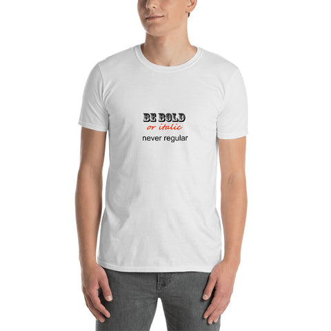 Be Bold, Or Italic, Never Regular Short-Sleeve Unisex T-Shirt