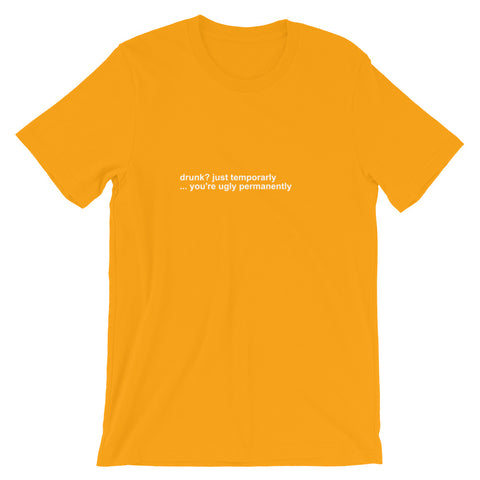 Drunk? Just Temporarly ... You're Ugly Permanently Short-Sleeve Unisex T-Shirt