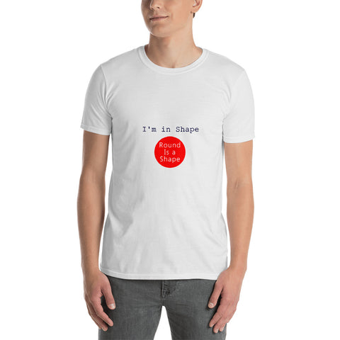I'm In Shape ... Round Is A Shape Short-Sleeve Unisex T-Shirt