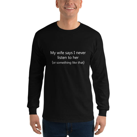 My wife says I never listen to her (or something like that) Men's Long Sleeve Shirt