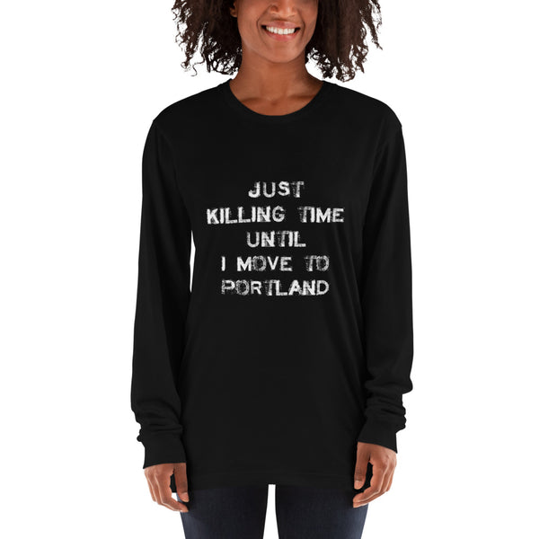 Just killing time until I move to Portland Long sleeve t-shirt