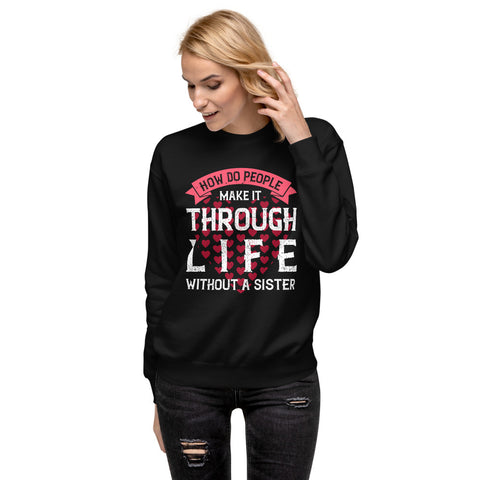 How Do People Make It Through Life Without A Sister Unisex Fleece Pullover