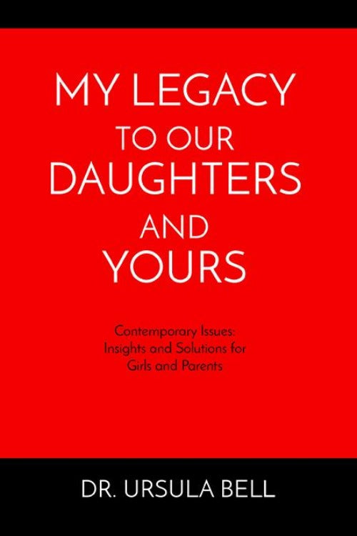 My Legacy to Our Daughters and Yours by Dr. Ursula Bell