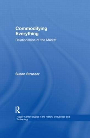 Commodifying Everything: Relationships of the Market (Hagley Center Studies in the History of Business and Technology)