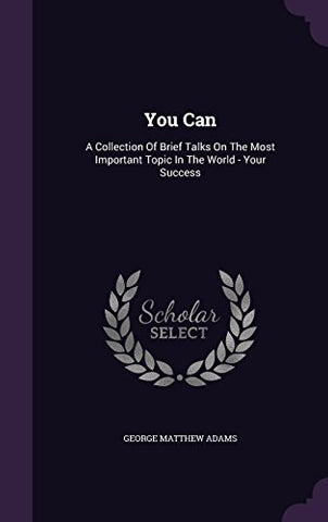 You Can: A Collection Of Brief Talks On The Most Important Topic In The World - Your Success
