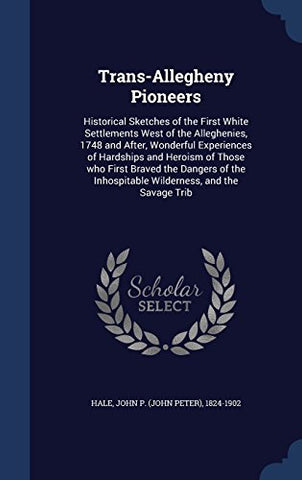 Trans-Allegheny Pioneers: Historical Sketches of the First White Settlements West of the Alleghenies, 1748 and After, Wonderful Experiences of Inhospitable Wilderness, and the Savage Trib