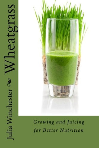 Wheatgrass: Growing and Juicing for Better Nutrition