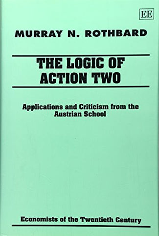 The Logic of Action II: Applications and Criticism from the Austrian School (Economists of the Twentieth Century) (v. 2)