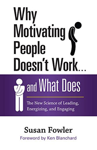 Why Motivating People Doesn't Work and What Does: The New Science of Leading, Energizing, and Engaging