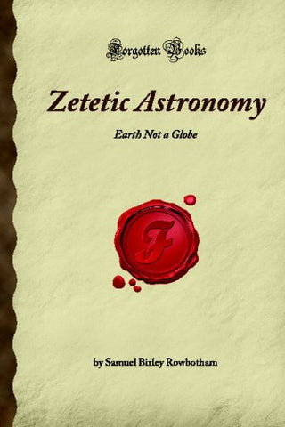 Zetetic Astronomy: Earth Not A Globe (Forgotten Books)