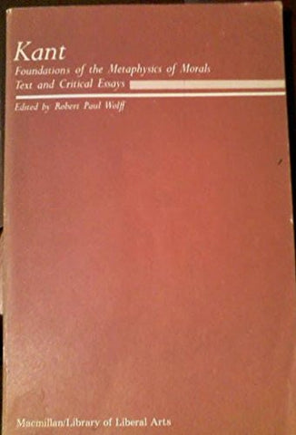 Foundations of the Metaphysics of Morals and Critical Essays
