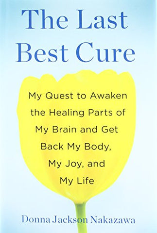 The Last Best Cure: My Quest to Awaken the Healing Parts of My Brain and Get Back My Body, My Joy, a nd My Life