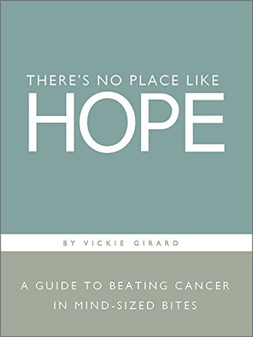 There's No Place Like Hope: A Guide to Beating Cancer in Mind-Sized Bites