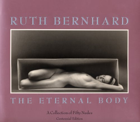 Ruth Bernhard: The Eternal Body : A Collection Of Fifty Nudes - Centennial Edition