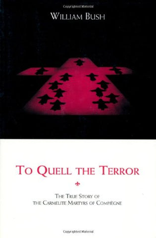 To Quell the Terror: The Mystery of the Vocation of the Sixteen Carmelites of Compiegne Guillotined July 17, 1794