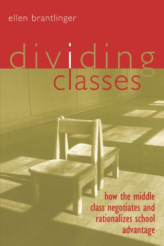 Dividing Classes: How the Middle Class Negotiates and Rationalizes School Advantage