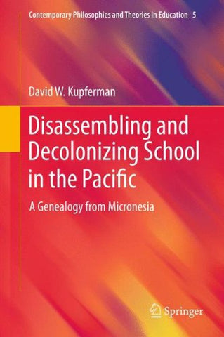 Disassembling and Decolonizing School in the Pacific: A Genealogy from Micronesia (Contemporary Philosophies and Theories in Education)