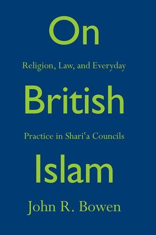 On British Islam: Religion, Law, and Everyday Practice in Sharia Councils (Princeton Studies in Muslim Politics)