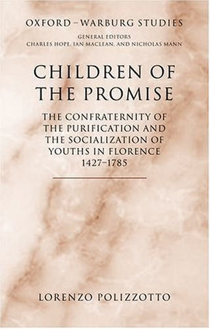 Children of the Promise: The Confraternity of the Purification and the Socialization of Youths in Florence, 1427-1785 (Oxford-Warburg Studies)