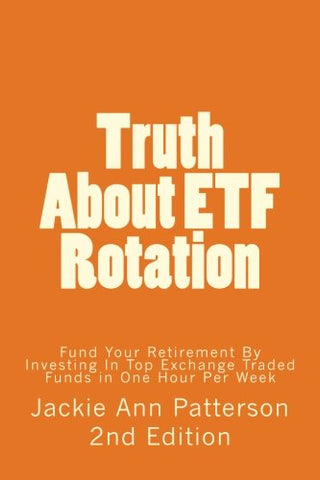 Truth About ETF Rotation: Fund Your Retirement By Investing In Top Exchange Traded Funds in One Hour Per Week (Beat The Crash) (Volume 1)
