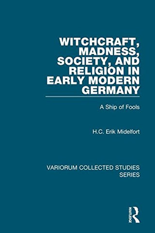 Witchcraft, Madness, Society, and Religion in Early Modern Germany: A Ship of Fools (Variorum Collected Studies)