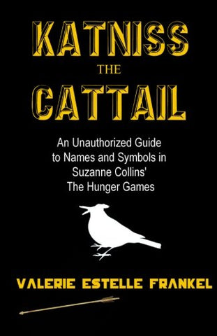 Katniss the Cattail: An Unauthorized Guide to Names and Symbols in Suzanne Collins The Hunger Games