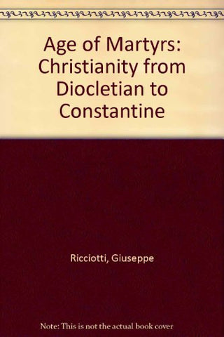The Age of Martyrs: Christianity from Diocletian to Costantine