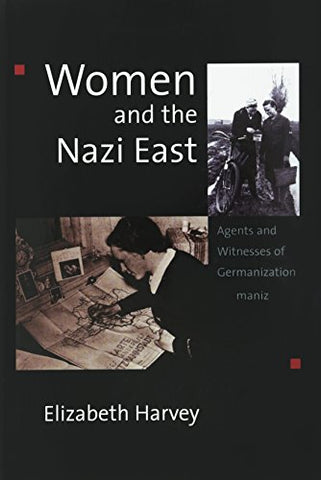 Women and the Nazi East: Agents and Witnesses of Germanization