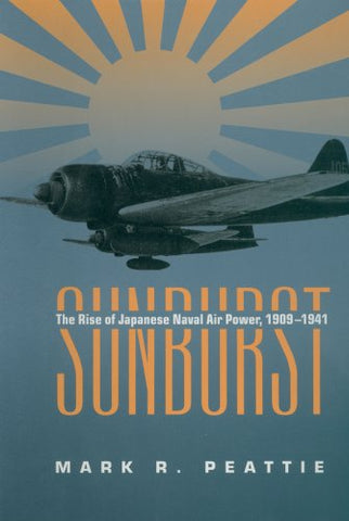 Sunburst: The Rise of Japanese Naval Air Power, 1909-1941