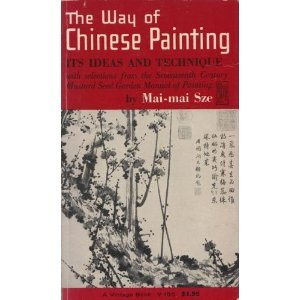 The Way of Chinese Painting : Its Ideas and Technique - With Selections from the Seventeenth Century Mustard Seed Garden Manual of Painting