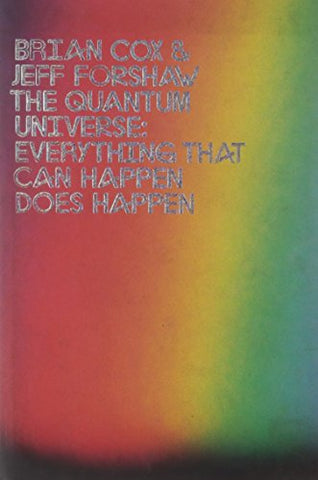 The Quantum Universe: Everything That Can Happen Happens. Brian Cox and Jeff Forshaw