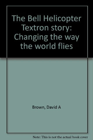 The Bell Helicopter Textron Story: Changing the Way the World Flies