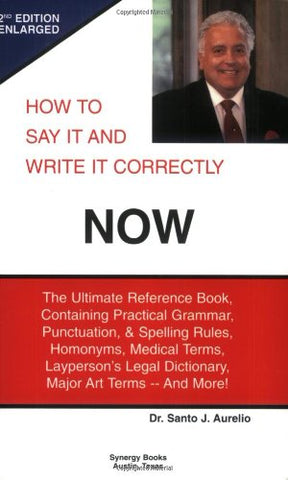 How To Say It And Write It Correctly Now: The Ultimate Reference Book, Containing Practical Grammar, Punctuation, And Spelling Rules, Homonyms, Medical Terms, Layperson'S Legal Dictionary, Major Art Terms -- And More!
