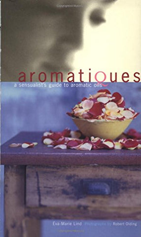Aromatiques: A Sensualist's Guide to Aromatic Oils