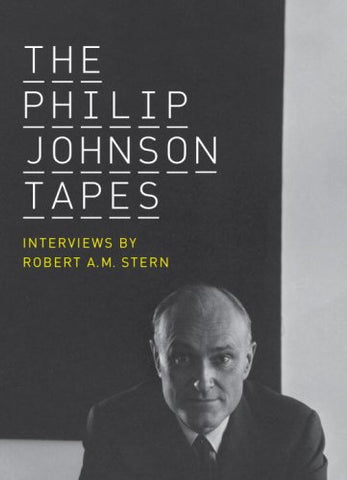 The Philip Johnson Tapes: Interviews by Robert A. M. Stern