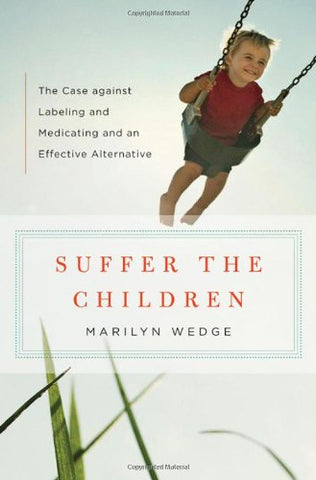Suffer the Children: The Case against Labeling and Medicating and an Effective Alternative