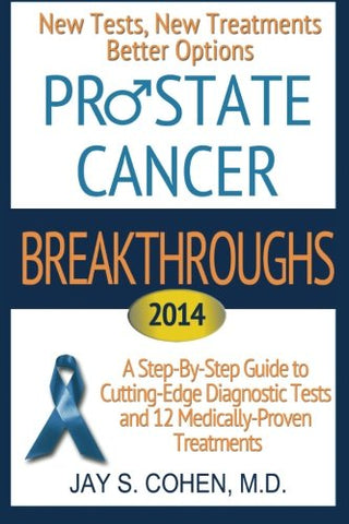 Prostate Cancer Breakthroughs 2014: New Tests, New Treatments, Better Options: A Step-by-Step Guide to Cutting-Edge Diagnostic Tests and 12 Medically-Proven Treatments